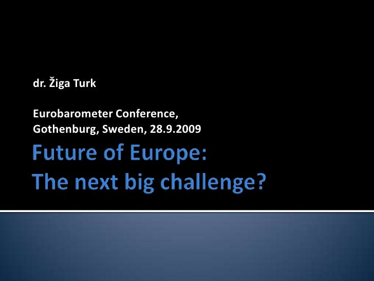 Future of Europe:The next big challenge?<br />dr. Žiga Turk Eurobarometer Conference, <br />Gothenburg, Sweden, 28.9.2009<...