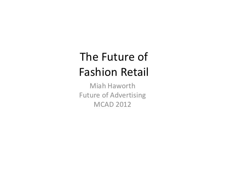The Future ofFashion Retail   Miah HaworthFuture of Advertising    MCAD 2012