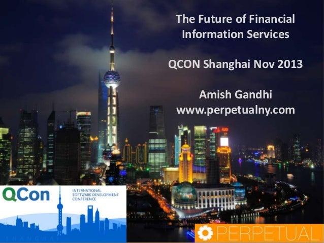 The Future of Financial Information Services QCON Shanghai Nov 2013 Amish Gandhi www.perpetualny.com