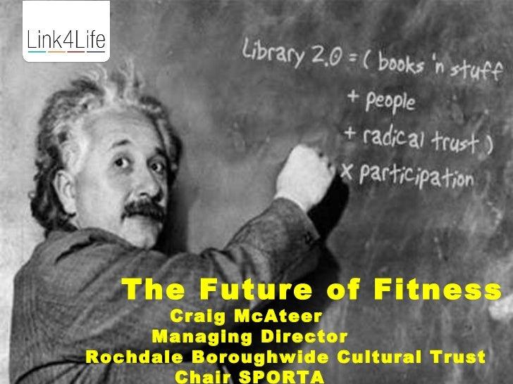 The Future of Fitness       Craig McAteer     Managing DirectorRochdale Boroughwide Cultural Trust       Chair SPORTA