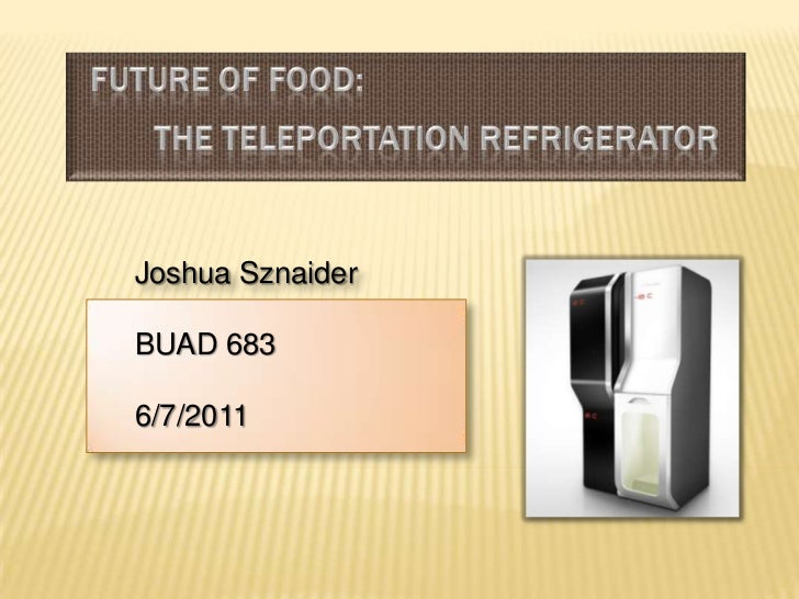 Future of Food:The Teleportation Refrigerator<br />Joshua Sznaider<br />BUAD 683<br />6/7/2011<br />