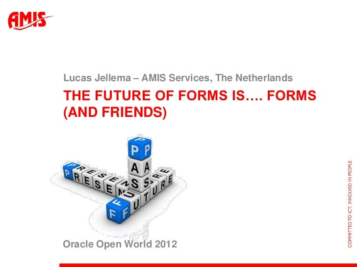 Lucas Jellema – AMIS Services, The NetherlandsTHE FUTURE OF FORMS IS…. FORMS(AND FRIENDS)Oracle Open World 2012