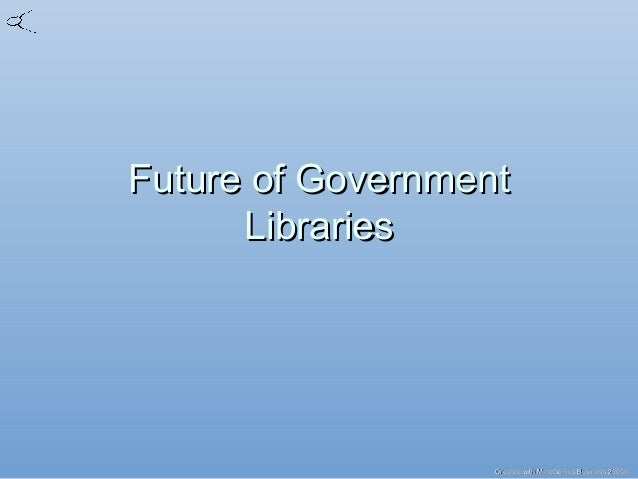 Created with MindGenius Business 2005®Created with MindGenius Business 2005® Future of GovernmentFuture of Government Libr...