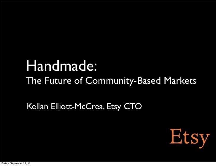 Handmade:                    The Future of Community-Based Markets                    Kellan Elliott-McCrea, Etsy CTOFrida...