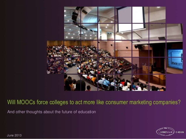 June 2013 Will MOOCs force colleges to act more like consumer marketing companies? And other thoughts about the future of ...