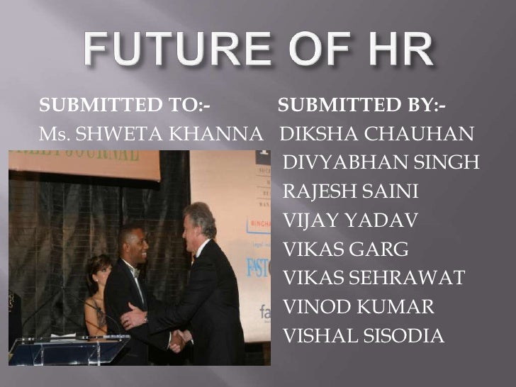 FUTURE OF HR<br />SUBMITTED TO:-        SUBMITTED BY:-<br />Ms. SHWETA KHANNA   DIKSHA CHAUHAN<br />         DIVYABH...