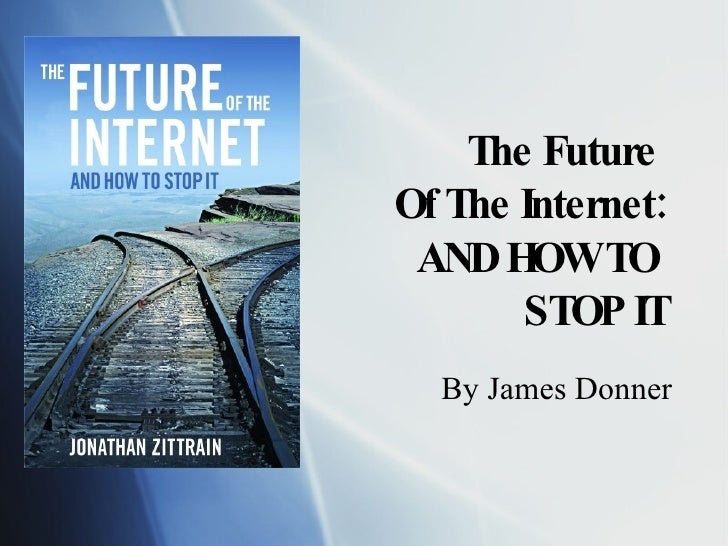 The Future  Of The Internet: AND HOW TO  STOP IT By James Donner