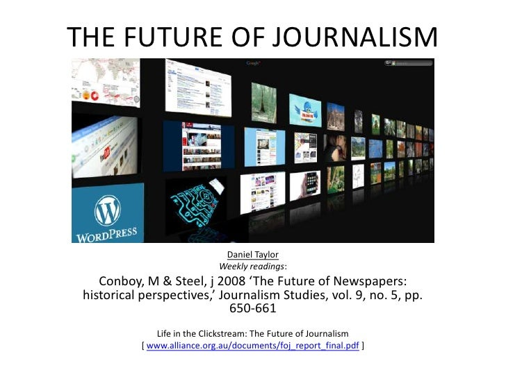 THE FUTURE OF JOURNALISM<br />Daniel Taylor<br />Weekly readings:<br />Conboy, M & Steel, j 2008 'The Future of Newspapers...