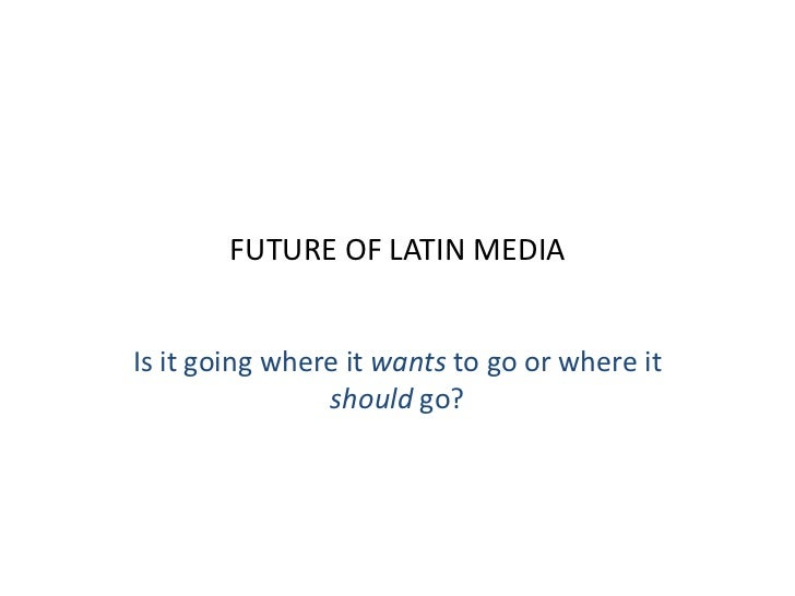 FUTURE OF LATIN MEDIAIs it going where it wants to go or where it                should go?