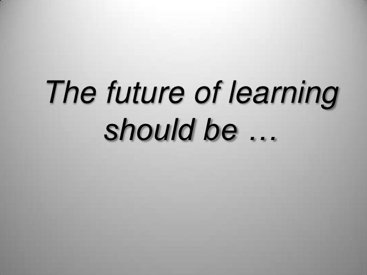 The future of learning should be …<br />