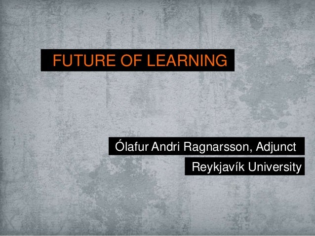 FUTURE OF LEARNINGÓlafur Andri Ragnarsson, AdjunctReykjavík University