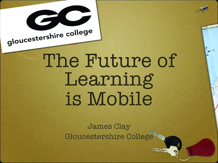 The Future of   Learning   is Mobile        James Clay   Gloucestershire College