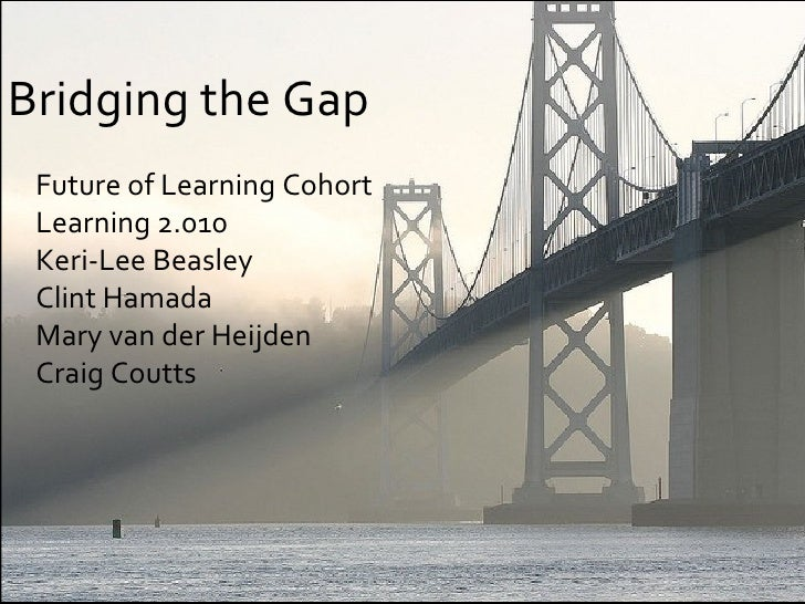 <ul><li>Bridging the Gap </li></ul><ul><ul><li>Future of Learning Cohort </li></ul></ul><ul><ul><li>Learning 2.010 </li></...