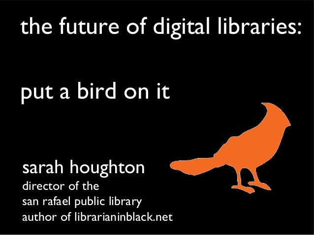 the future of digital libraries:put a bird on itsarah houghtondirector of thesan rafael public libraryauthor of librariani...