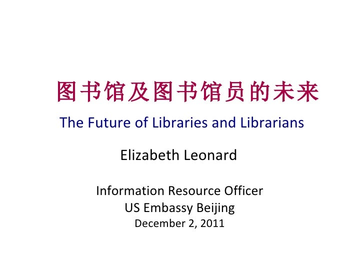 The Future of Libraries and Librarians 图书馆及图书馆员的未来 Elizabeth Leonard Information Resource Officer US Embassy Beijing Decem...