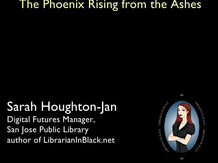 The Future of Libraries and Technology:    The Phoenix Rising from the Ashes <ul><li>Sarah Houghton-Jan Digital Futures Ma...