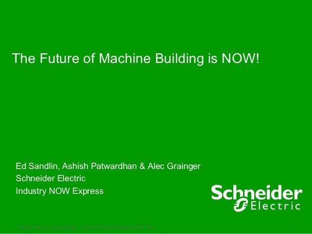 The Future of Machine Building is NOW!Ed Sandlin, Ashish Patwardhan & Alec GraingerSchneider ElectricIndustry NOW Express ...