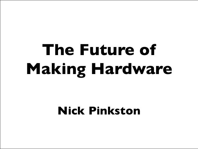 The Future of Making Hardware - Ignite FooCamp 2013