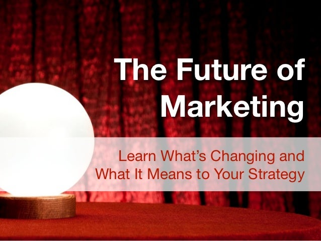 The Future of     Marketing  Learn What's Changing andWhat It Means to Your Strategy
