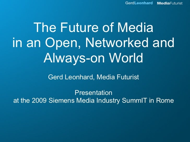 The Future of Media in an Open, Networked and       Always-on World           Gerd Leonhard, Media Futurist               ...