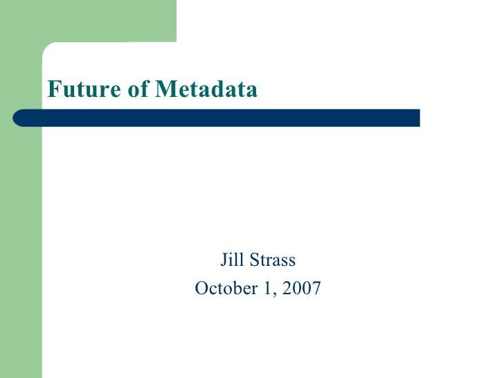 Future of Metadata  <ul><li>Jill Strass </li></ul><ul><li>October 1, 2007 </li></ul>