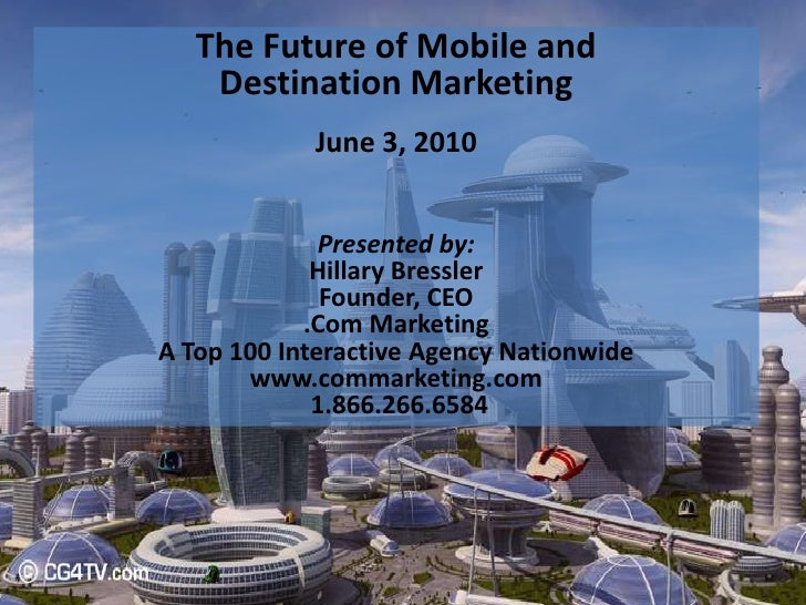 The Future of Mobile and <br />Destination Marketing<br />June 3, 2010<br />Presented by:<br />Hillary Bressler<br />Found...