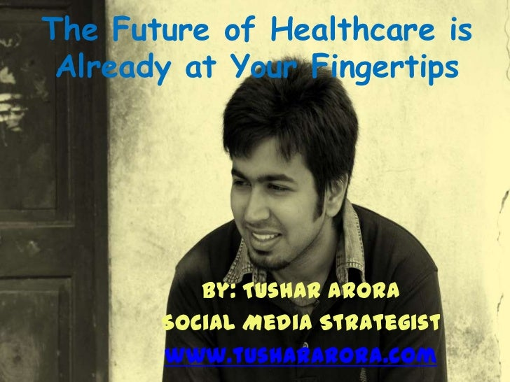 The Future of Healthcare is Already at Your Fingertips          By: Tushar Arora       Social Media Strategist       www.t...
