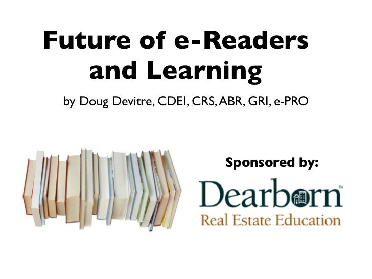 Future of e-Readers    and Learning  by Doug Devitre, CDEI, CRS, ABR, GRI, e-PRO                                 Sponsored...
