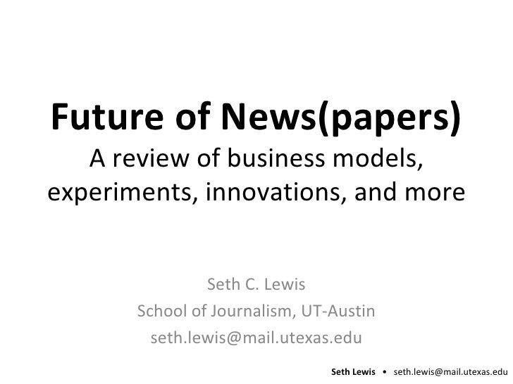 Future of News(papers) A review of business models, experiments, innovations, and more Seth C. Lewis School of Journalism,...