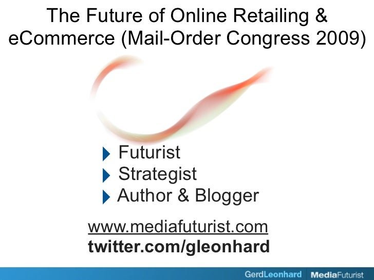 The Future of Online Retailing & eCommerce (Mail-Order Congress 2009)              ‣ Futurist          ‣ Strategist       ...