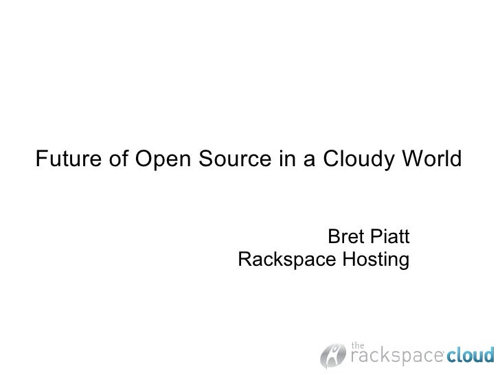 Future of Open Source in a Cloudy World                             Bret Piatt                   Rackspace Hosting
