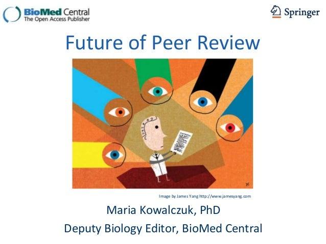 Future of Peer Review                 Image by James Yang http://www.jamesyang.com       Maria Kowalczuk, PhDDeputy Biolog...