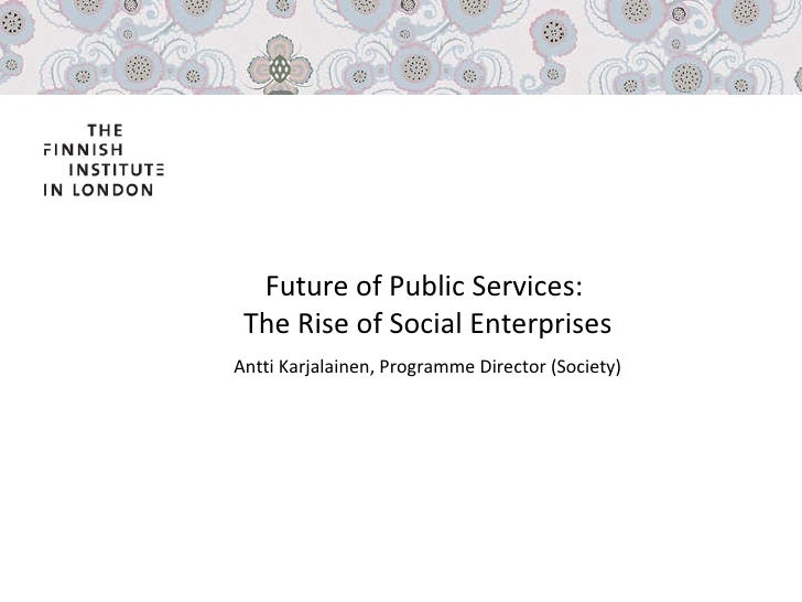 Future of Public Services:  The Rise of Social Enterprises Antti Karjalainen, Programme Director (Society)