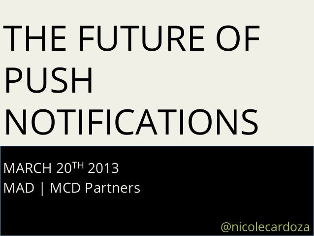THE FUTURE OFPUSHNOTIFICATIONSMARCH 20TH 2013MAD | MCD Partners                     @nicolecardoza