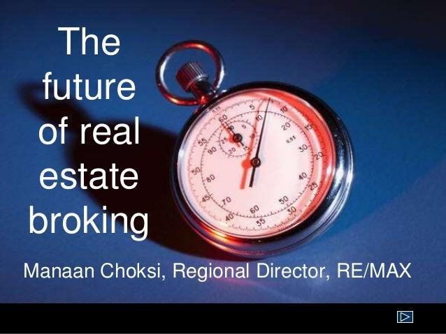 The future of real estate broking Manaan Choksi, Regional Director, RE/MAX