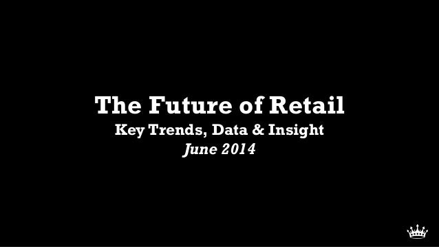 The Future of Retail Key Trends, Data & Insight June 2014