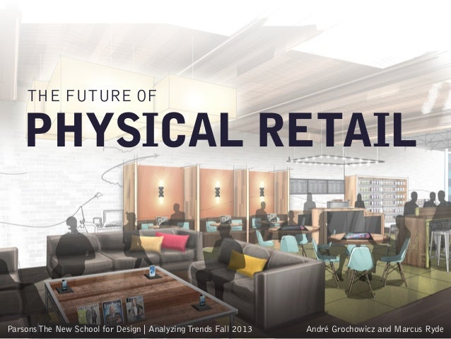 THE FUTURE OF  PHYSICAL RETAIL  Parsons The New School for Design | Analyzing Trends Fall 2013  André Grochowicz and Marcu...