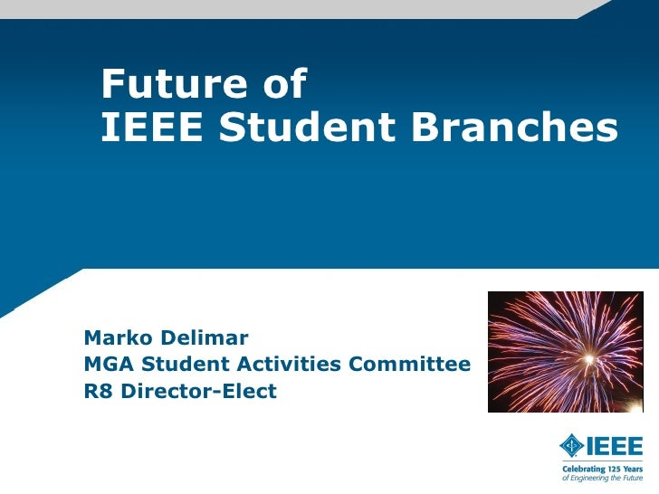 Future of  IEEE Student Branches     Marko Delimar MGA Student Activities Committee R8 Director-Elect