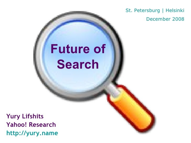 Yury Lifshits Yahoo! Research http://yury.name Future of Search St. Petersburg | Helsinki December 2008