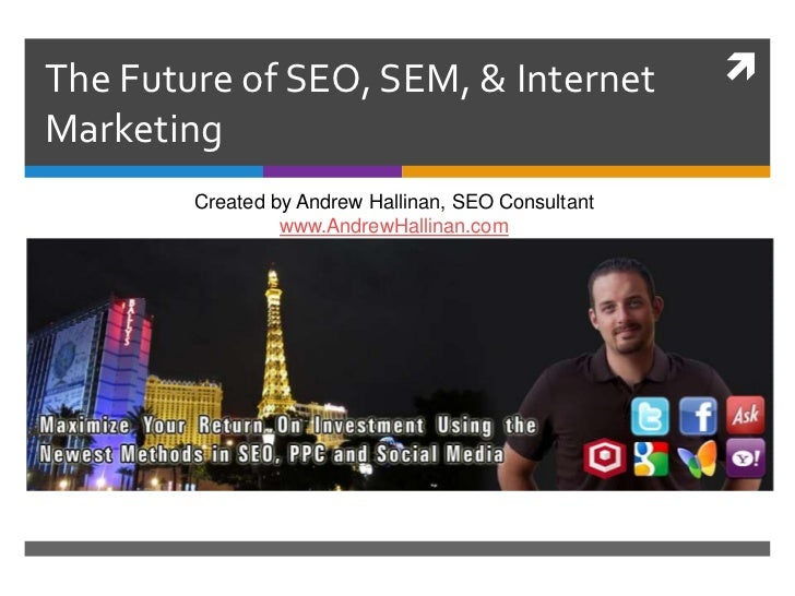 The Future of SEO, SEM, & Internet Marketing<br />Created by Andrew Hallinan, SEO Consultantwww.AndrewHallinan.com<br />