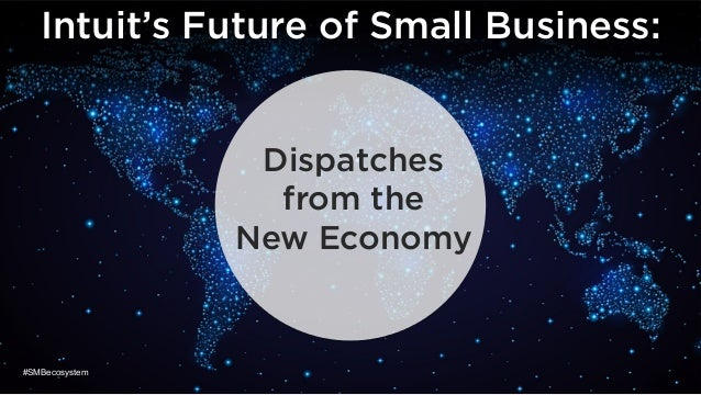 Dispatches from the New Economy Intuit's Future of Small Business: #SMBecosystem