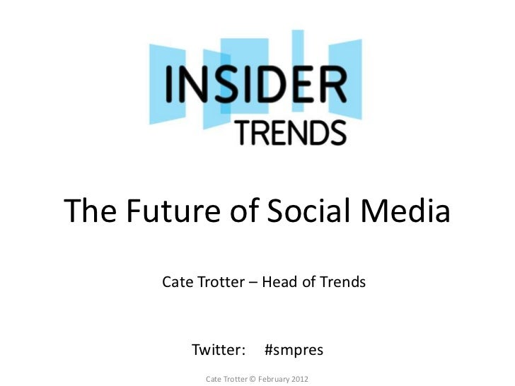 The Future of Social Media      Cate Trotter – Head of Trends          Twitter:         #smpres            Cate Trotter © ...