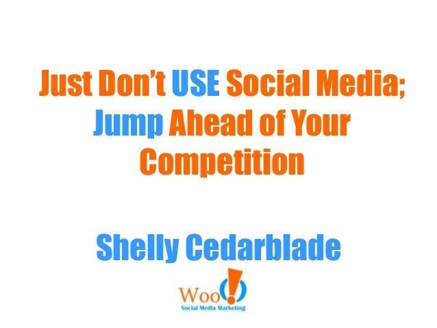 Just Don't USE Social Media; Jump Ahead of Your Competition Shelly Cedarblade