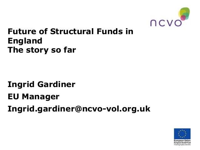Future of Structural Funds in England The story so far  Ingrid Gardiner EU Manager Ingrid.gardiner@ncvo-vol.org.uk