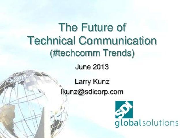 The Future of Technical Communication (#techcomm Trends) June 2013 Larry Kunz lkunz@sdicorp.com