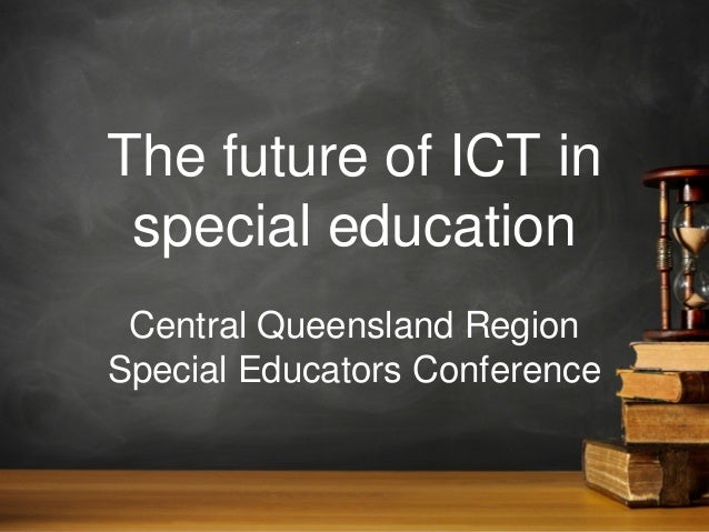 The future of ICT in special education Central Queensland Region Special Educators Conference