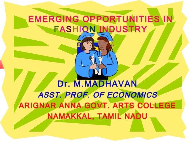EMERGING OPPORTUNITIES IN FASHION INDUSTRY  Dr. M.MADHAVAN ASST. PROF. OF ECONOMICS ARIGNAR ANNA GOVT. ARTS COLLEGE NAMAKK...