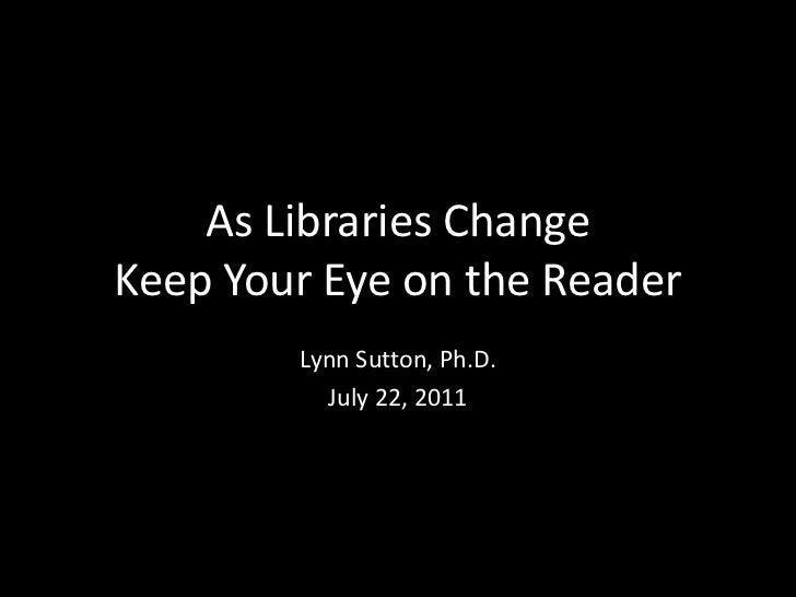 As Libraries ChangeKeep Your Eye on the Reader        Lynn Sutton, Ph.D.          July 22, 2011