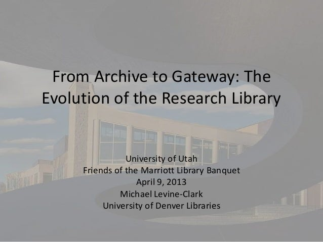 From Archive to Gateway: TheEvolution of the Research Library                University of Utah     Friends of the Marriot...