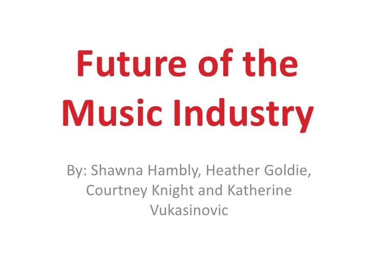 Future of the Music Industry<br />By: Shawna Hambly, Heather Goldie, Courtney Knight and Katherine Vukasinovic<br />